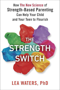 "This essay is adapted from <em><a href=""https://amzn.to/2NV1LjH"">The Strength Switch: How the New Science of Strength-Based Parenting Can Help Your Child and Your Teen to Flourish</a></em> by arrangement with Avery, an imprint of Penguin Publishing Group, a division of Penguin Random House LLC. Copyright © 2017, Lea Waters."
